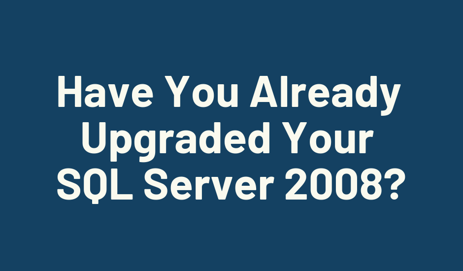 Have You Already Upgraded Your SQL Server 2008?