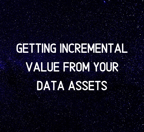 Getting Incremental Value from your Data Assets